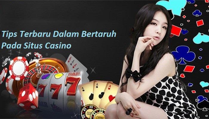 Tips Terbaru Dalam Bertaruh Pada Situs Casino