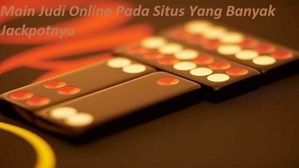 Main Judi Online Pada Situs Yang Banyak Jackpotnya