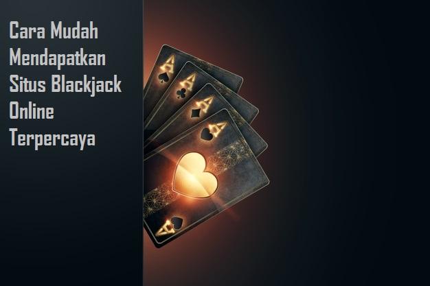 Cara Mudah Mendapatkan Situs Blackjack Online Terpercaya