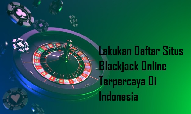 Lakukan Daftar Situs Blackjack Online Terpercaya Di Indonesia