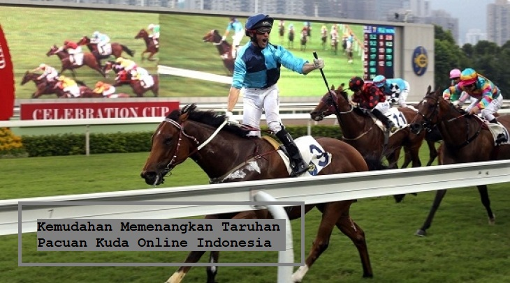 Kemudahan Memenangkan Taruhan Pacuan Kuda Online Indonesia